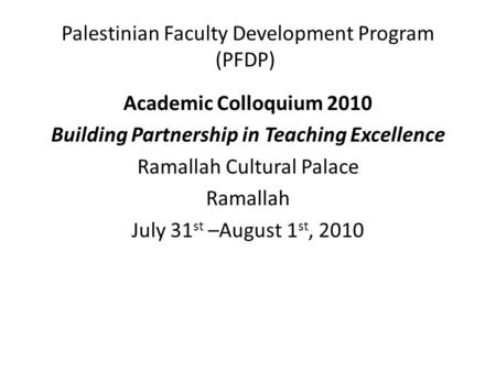 Palestinian Faculty Development Program (PFDP) Academic Colloquium 2010 Building Partnership in Teaching Excellence Ramallah Cultural Palace Ramallah July.