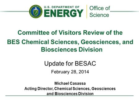 Committee of Visitors Review of the BES Chemical Sciences, Geosciences, and Biosciences Division Update for BESAC February 28, 2014 Michael Casassa Acting.