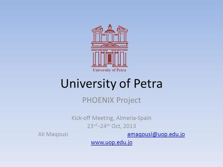 University of Petra PHOENIX Project Kick-off Meeting, Almeria-Spain 23 rd -24 th Oct, 2013 Ali Maqousi