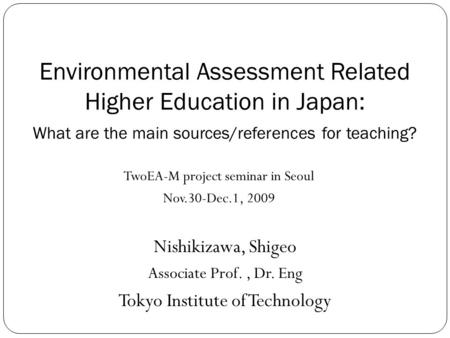 Environmental Assessment Related Higher Education in Japan: What are the main sources/references for teaching? Nishikizawa, Shigeo Associate Prof., Dr.