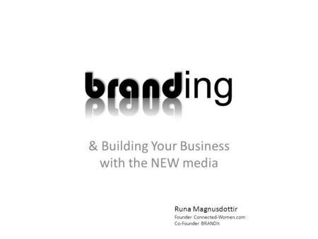 & Building Your Business with the NEW media Runa Magnusdottir Founder Connected-Women.com Co-Founder BRANDit.