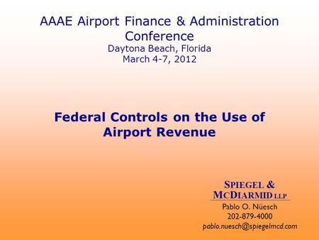 AAAE Airport Finance & Administration Conference Daytona Beach, Florida March 4-7, 2012 Federal Controls on the Use of Airport Revenue Pablo O. Nüesch.