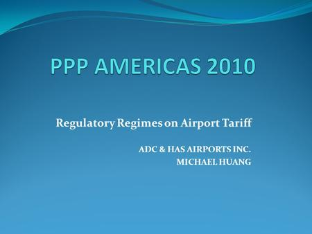 Regulatory Regimes on Airport Tariff ADC & HAS AIRPORTS INC. MICHAEL HUANG.