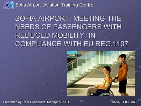 SOFIA AIRPORT: MEETING THE NEEDS OF PASSENGERS WITH REDUCED MOBILITY, IN COMPLIANCE WITH EU REG.1107 Sofia, 31.03.2009 Presented by Dora Dundarova, Manager.