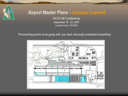 Airport Master Plans - Lessons Learned If everything seems to be going well, you have obviously overlooked something. ACA Fall Conference September 19.
