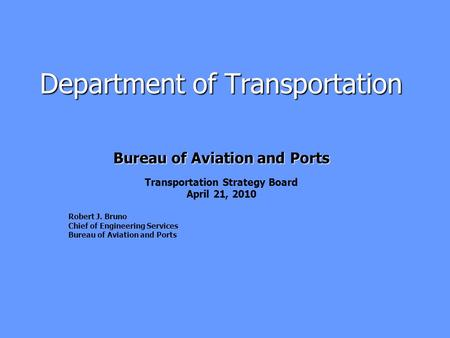 Department of Transportation Bureau of Aviation and Ports Transportation Strategy Board April 21, 2010 Robert J. Bruno Chief of Engineering Services Bureau.