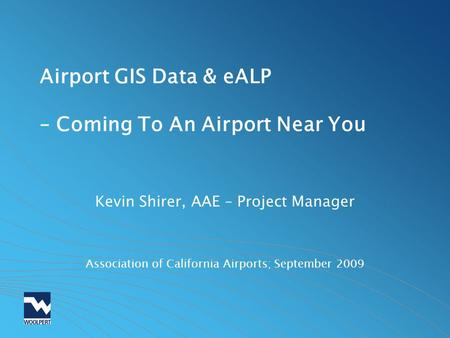 Airport GIS Data & eALP – Coming To An Airport Near You Kevin Shirer, AAE – Project Manager Association of California Airports; September 2009.