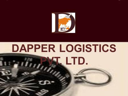DAPPER LOGISTICS PVT. LTD. WELCOME TO DAPPER LOGISTICS PVT. LTD. Dedication-Aggressive-Penetration-Perfection- Efficient-Reliable DAPPER stands for The.