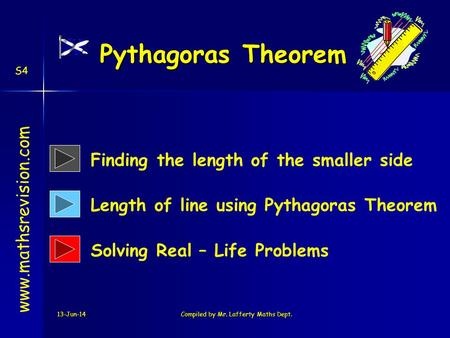 13-Jun-14Compiled by Mr. Lafferty Maths Dept. Pythagoras Theorem www.mathsrevision.com Finding the length of the smaller side Length of line using Pythagoras.