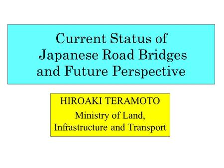 Current Status of Japanese Road Bridges and Future Perspective HIROAKI TERAMOTO Ministry of Land, Infrastructure and Transport.