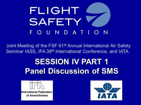 SESSION IV PART 1 Panel Discussion of SMS Joint Meeting of the FSF 61 st Annual International Air Safety Seminar IASS, IFA 38 th International Conference,
