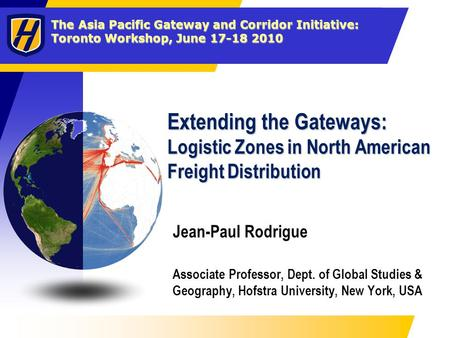 The Asia Pacific Gateway and Corridor Initiative: Toronto Workshop, June 17-18 2010 Extending the Gateways: Logistic Zones in North American Freight Distribution.
