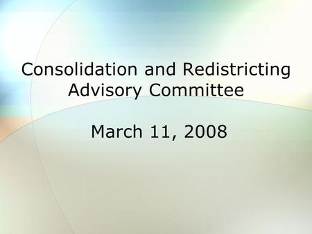 Consolidation and Redistricting Advisory Committee March 11, 2008.