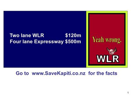 Go to www.SaveKapiti.co.nz for the facts 1 Two lane WLR $120m Four lane Expressway $500m.
