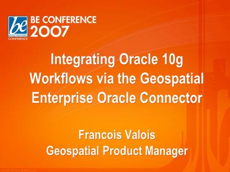 © 2007 Bentley Systems, Inc. Integrating Oracle 10g Workflows via the Geospatial Enterprise Oracle Connector Francois Valois Geospatial Product Manager.