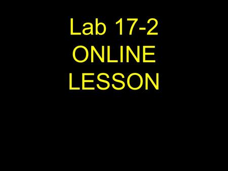 Lab 17-2 ONLINE LESSON. If viewing this lesson in Powerpoint Use down or up arrows to navigate.