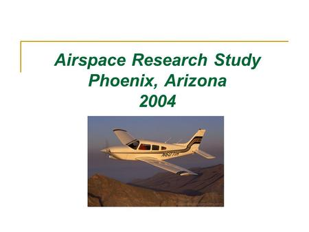 Airspace Research Study Phoenix, Arizona 2004. Objective Goal: To advocate improved operational safety through enhanced understanding of surrounding practice.