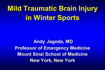 Mild Traumatic Brain Injury in Winter Sports Mild Traumatic Brain Injury in Winter Sports Andy Jagoda, MD Professor of Emergency Medicine Mount Sinai School.