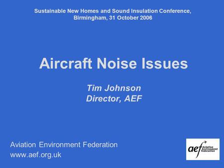 Aircraft Noise Issues Tim Johnson Director, AEF Aviation Environment Federation www.aef.org.uk Sustainable New Homes and Sound Insulation Conference, Birmingham,