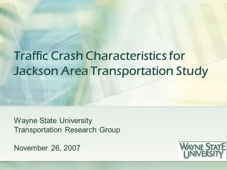 Traffic Crash Characteristics for Jackson Area Transportation Study Wayne State University Transportation Research Group November 26, 2007.
