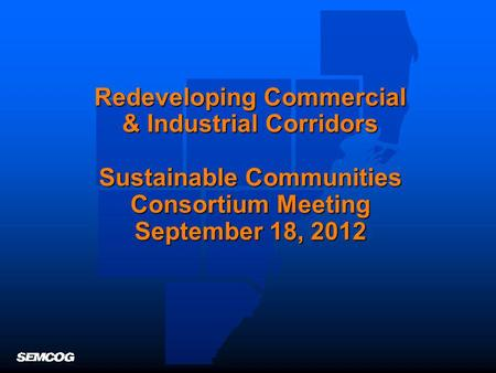 Redeveloping Commercial & Industrial Corridors Sustainable Communities Consortium Meeting September 18, 2012.