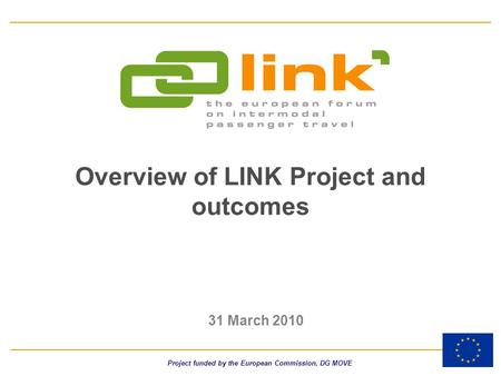 Overview of LINK Project and outcomes 31 March 2010 Project funded by the European Commission, DG MOVE.