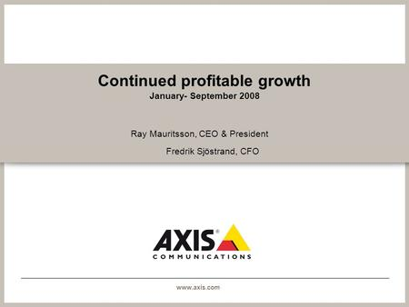 Www.axis.com Continued profitable growth January- September 2008 Ray Mauritsson, CEO & President Fredrik Sjöstrand, CFO.