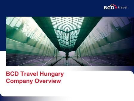 BCD Travel Hungary Company Overview. 95% of Our Business is Corporate5 Continents - 96 Countries$12 Billion in Global Sales3 rd Largest TMC in the World12,000.