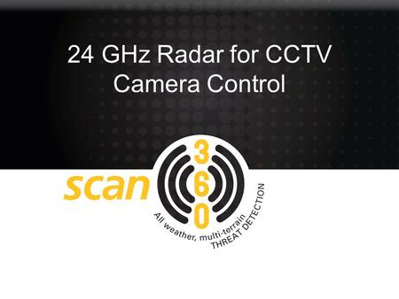 24 GHz Radar for CCTV Camera Control. Capabilities Scan 360 provides low cost intruder detection to protect people, vulnerable infrastructure or high.