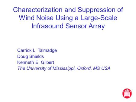 Characterization and Suppression of Wind Noise Using a Large-Scale Infrasound Sensor Array Carrick L. Talmadge Doug Shields Kenneth E. Gilbert The University.