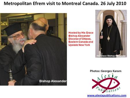 Metropolitan Efrem visit to Montreal Canada. 26 July 2010 Photos: Georges Karam www.alexiapublications.com Hosted by His Grace Bishop Alexander Diocese.