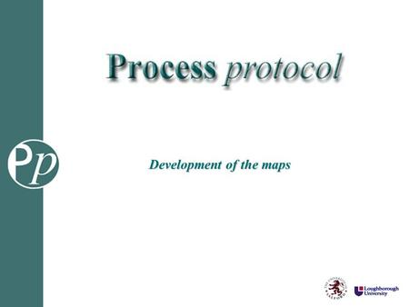 Development of the maps. Process Mapping Methodology Stage 1: Drafting phase C onsult:PP1 Deliverables, Map, Phases and Activity Zones Interview transcripts.