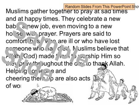 Muslims gather together to pray at sad times and at happy times. They celebrate a new baby, a new job, even moving to a new house, with prayer. Prayers.