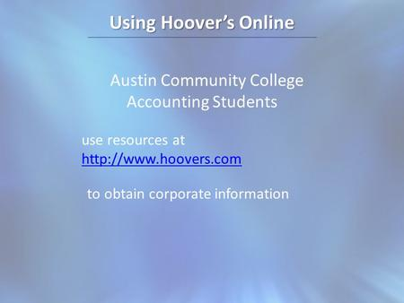 Using Hoovers Online Austin Community College Accounting Students use resources at   to obtain corporate information.