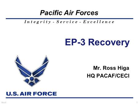 I n t e g r i t y - S e r v i c e - E x c e l l e n c e Pacific Air Forces As of:1 EP-3 Recovery Mr. Ross Higa HQ PACAF/CECI.