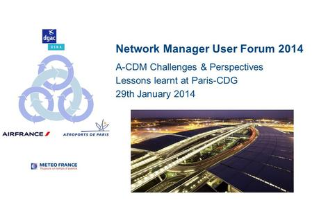Network Manager User Forum 2014 A-CDM Challenges & Perspectives Lessons learnt at Paris-CDG 29th January 2014.