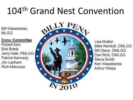 104 th Grand Nest Convention Bill Wasekanes, MLGG Conv. Committee Robert Asci Bob Brady Jerry Hale, PMLGG Patrick Kennedy Jim Lanham Rich Mancuso Lisa.