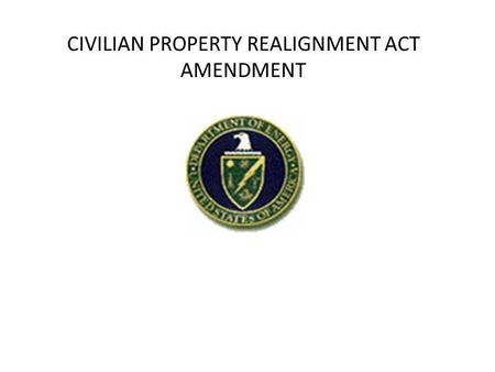 CIVILIAN PROPERTY REALIGNMENT ACT AMENDMENT. ACT remains mostly the same as the original Denham proposal – Sections 13 and 14 have been expanded for Congressional.
