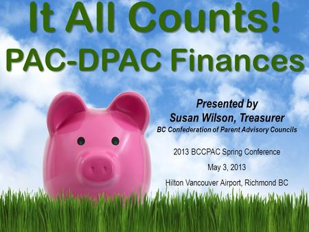 It All Counts! PAC-DPAC Finances Presented by Susan Wilson, Treasurer BC Confederation of Parent Advisory Councils 2013 BCCPAC Spring Conference May 3,