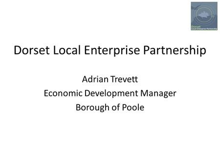 Dorset Local Enterprise Partnership Adrian Trevett Economic Development Manager Borough of Poole.
