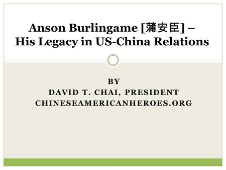BY DAVID T. CHAI, PRESIDENT CHINESEAMERICANHEROES.ORG Anson Burlingame [ ] – His Legacy in US-China Relations.