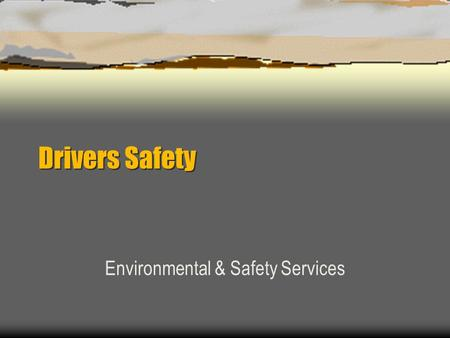 Drivers Safety Environmental & Safety Services Driving Safety Introduction Statistics Unsafe Actions / Unsafe Conditions Vehicle Safety Features Driving.