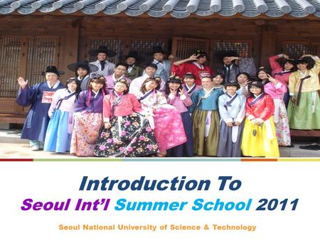 Introduction To Seoul Intl Summer School 2011 Seoul National University of Science & Technology.
