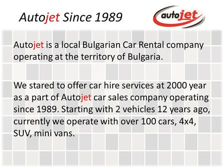 Autojet Since 1989 Autojet is a local Bulgarian Car Rental company operating at the territory of Bulgaria. We stared to offer car hire services at 2000.