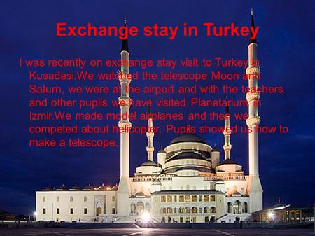 Exchange stay in Turkey I was recently on exchange stay visit to Turkey in Kusadasi.We watched the telescope Moon and Saturn, we were at the airport and.