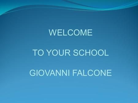 WELCOME TO YOUR SCHOOL GIOVANNI FALCONE. Istituto Istruzione Superiore Giovanni Falcone Palazzolo s/O Brescia Italy State vocational and technical school.