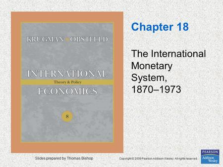 Slides prepared by Thomas Bishop Copyright © 2009 Pearson Addison-Wesley. All rights reserved. Chapter 18 The International Monetary System, 1870–1973.