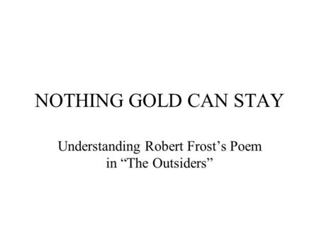 NOTHING GOLD CAN STAY Understanding Robert Frosts Poem in The Outsiders.