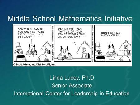 Middle School Mathematics Initiative Linda Lucey, Ph.D Senior Associate International Center for Leadership in Education.