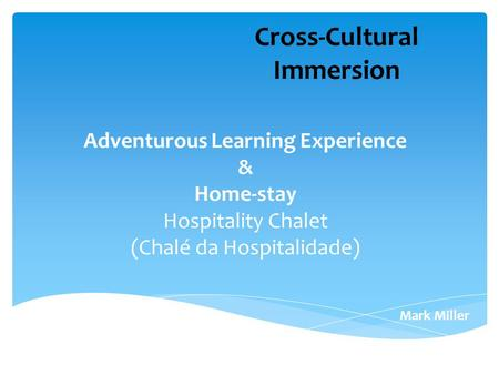 Adventurous Learning Experience & Home-stay Hospitality Chalet (Chalé da Hospitalidade) Mark Miller Cross-Cultural Immersion.